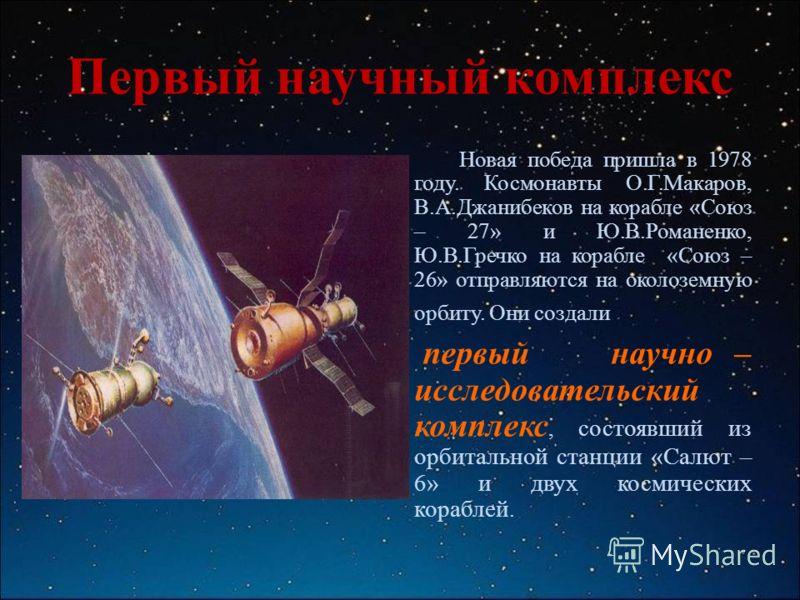 Первый научный комплекс Новая победа пришла в 1978 году. Космонавты О.Г.Макаров, В.А.Джанибеков на корабле «Союз – 27» и Ю.В.Романенко, Ю.В.Гречко на корабле «Союз – 26» отправляются на околоземную орбиту. Они создали первый научно – исследовательски