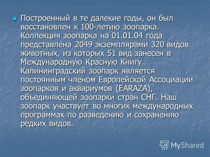 Построенный в те далекие годы, он был восстановлен к 100-летию зоопарка. Коллекция зоопарка на 01.01.04 года представлена 2049 экземплярами 320 видов животных, из которых 51 вид занесен в Международную Красную Книгу. Калининградский зоопарк является