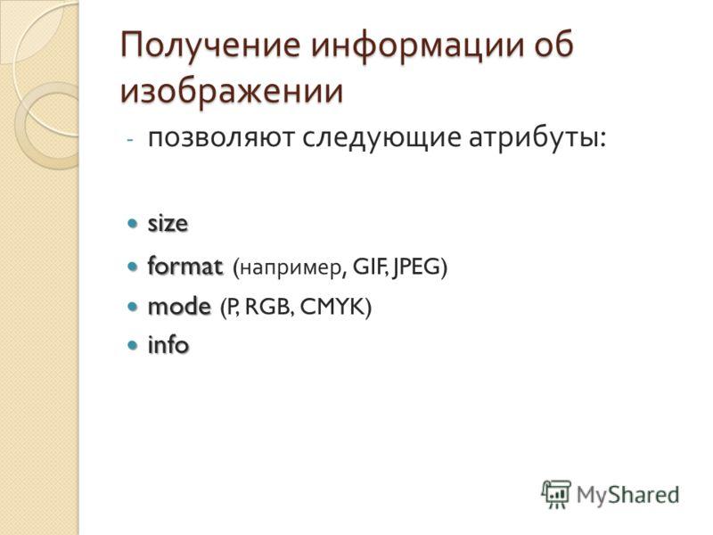 Получение информации об изображении - позволяют следующие атрибуты : size size format format ( например, GIF, JPEG) mode mode (P, RGB, CMYK) info info