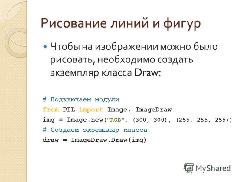 Рисование линий и фигур Чтобы на изображении можно было рисовать, необходимо создать экземпляр класса Draw: # Подключаем модули from PIL import Image, ImageDraw img = Image.new (