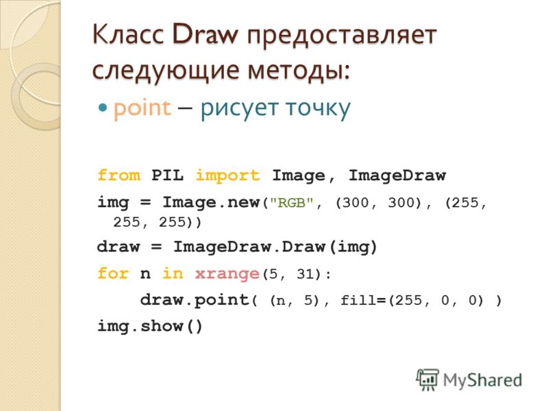 Класс Draw предоставляет следующие методы : point – рисует точку from PIL import Image, ImageDraw img = Image.new (