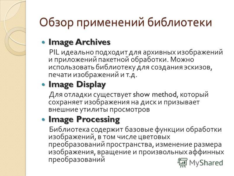Обзор применений библиотеки Image Archives Image Archives PIL идеально подходит для архивных изображений и приложений пакетной обработки. Можно использовать библиотеку для создания эскизов, печати изображений и т. д. Image Display Image Display Для о