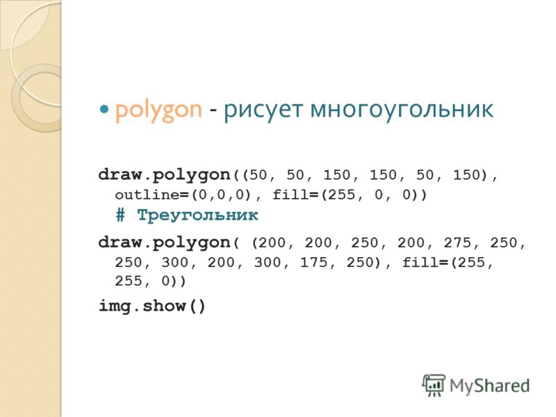 polygon - рисует многоугольник draw.polygon ((50, 50, 150, 150, 50, 150), outline=(0,0,0), fill=(255, 0, 0)) # Треугольник draw.polygon ( (200, 200, 250, 200, 275, 250, 250, 300, 200, 300, 175, 250), fill=(255, 255, 0)) img.show()