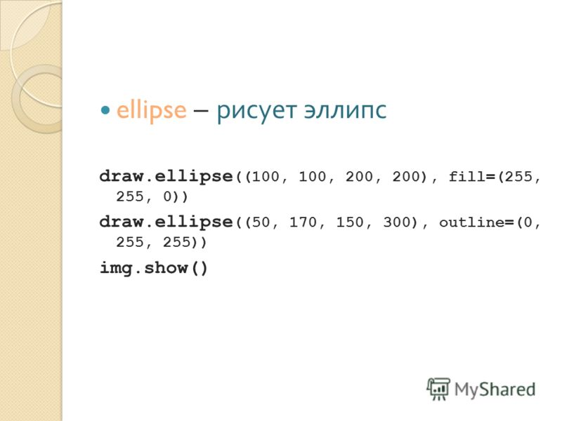 ellipse – рисует эллипс draw.ellipse ((100, 100, 200, 200), fill=(255, 255, 0)) draw.ellipse ((50, 170, 150, 300), outline=(0, 255, 255)) img.show()