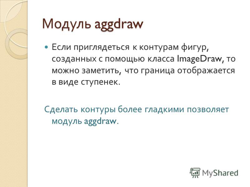 Модуль aggdraw Если приглядеться к контурам фигур, созданных с помощью класса ImageDraw, то можно заметить, что граница отображается в виде ступенек. Сделать контуры более гладкими позволяет модуль aggdraw.