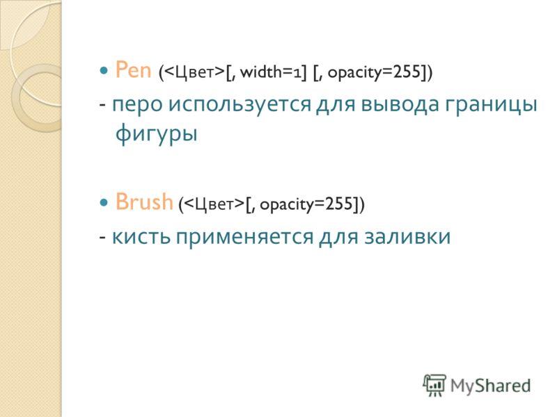 Pen ( [, width=1] [, opacity=255]) - перо используется для вывода границы фигуры Brush ( [, opacity=255]) - кисть применяется для заливки