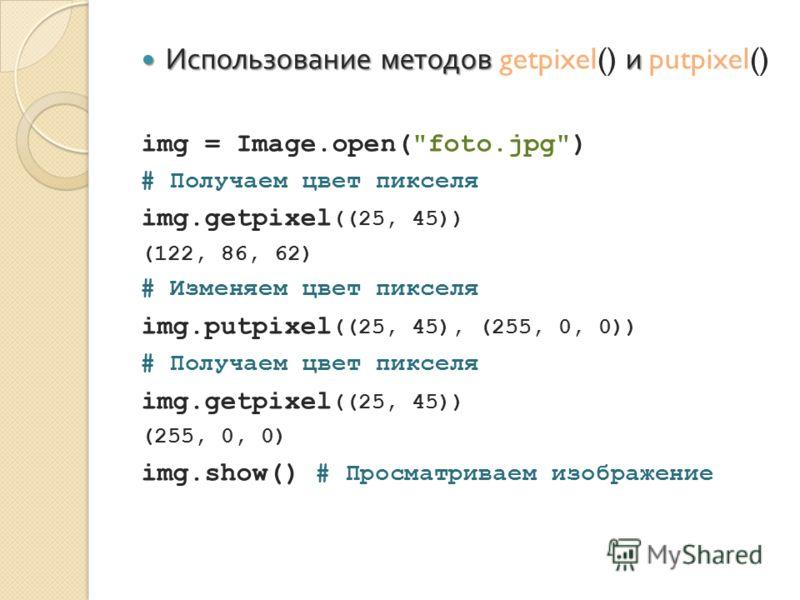 Использование методов и Использование методов getpixel() и putpixel() img = Image.open(