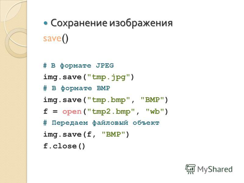 Сохранение изображения Сохранение изображения save() # В формате JPEG img.save(tmp.jpg) # В формате BMP img.save(tmp.bmp, BMP) f = open(tmp2.bmp, wb) # Передаем файловый объект img.save(f, BMP) f.close()