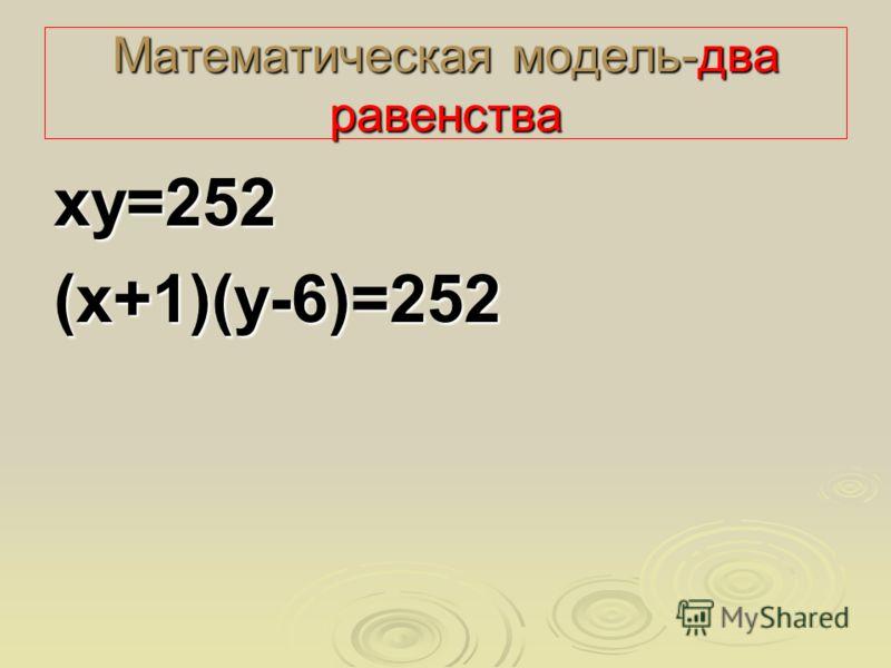 Математическая модель-два равенства ху=252(х+1)(у-6)=252