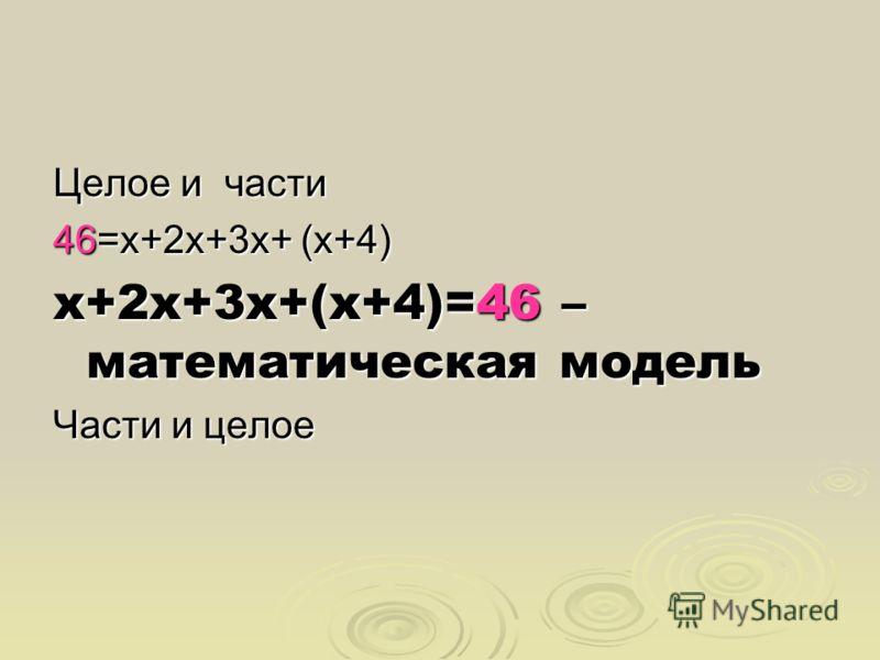 Целое и части 46=х+2х+3х+ (х+4) х+2х+3х+(х+4)=46 – математическая модель Части и целое