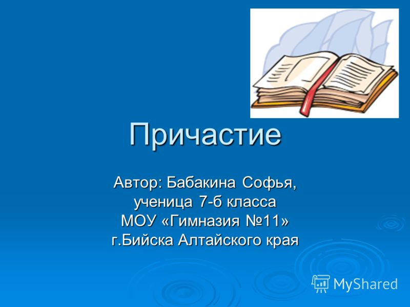 Причастие Автор: Бабакина Софья, ученица 7-б класса МОУ «Гимназия 11» г.Бийска Алтайского края