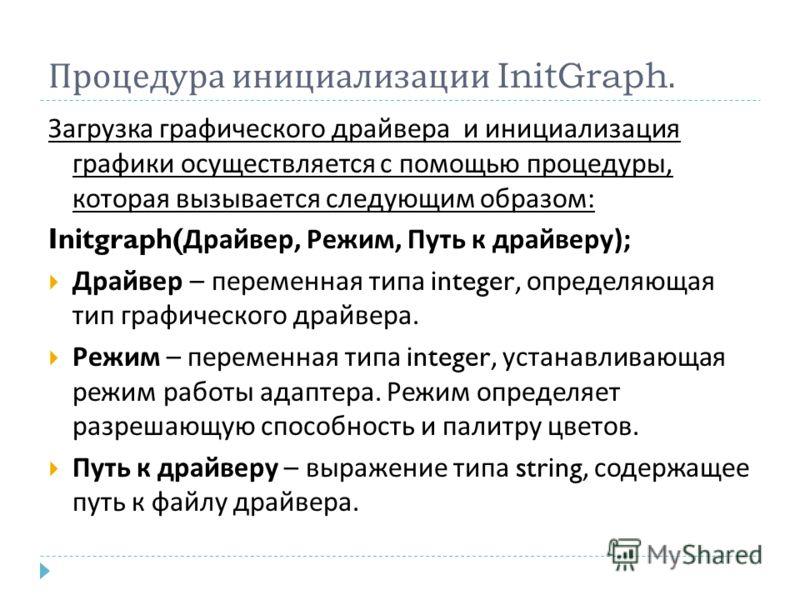 Процедура инициализации InitGraph. Загрузка графического драйвера и инициализация графики осуществляется с помощью процедуры, которая вызывается следующим образом : Initgraph( Драйвер, Режим, Путь к драйверу ); Драйвер – переменная типа integer, опре