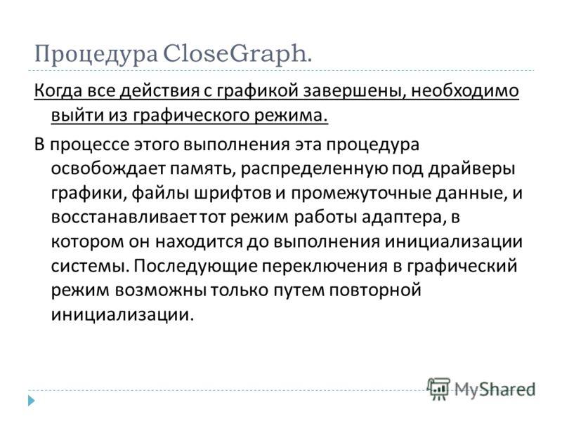 Процедура CloseGraph. Когда все действия с графикой завершены, необходимо выйти из графического режима. В процессе этого выполнения эта процедура освобождает память, распределенную под драйверы графики, файлы шрифтов и промежуточные данные, и восстан