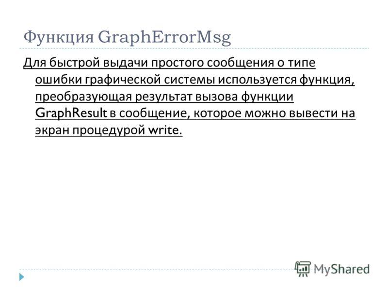 Функция GraphErrorMsg Для быстрой выдачи простого сообщения о типе ошибки графической системы используется функция, преобразующая результат вызова функции GraphResult в сообщение, которое можно вывести на экран процедурой write.