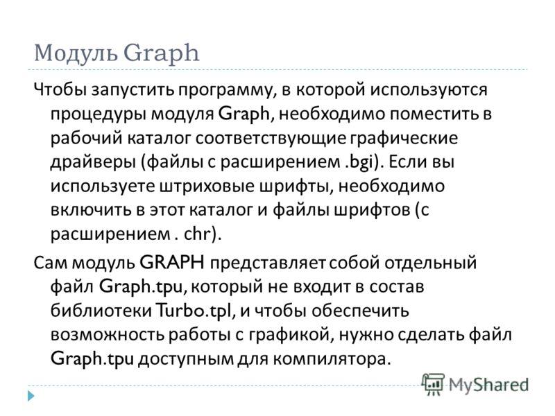 Модуль Graph Чтобы запустить программу, в которой используются процедуры модуля Graph, необходимо поместить в рабочий каталог соответствующие графические драйверы ( файлы с расширением.bgi). Если вы используете штриховые шрифты, необходимо включить в