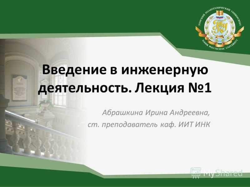 Введение в инженерную деятельность. Лекция 1 Абрашкина Ирина Андреевна, ст. преподаватель каф. ИИТ ИНК