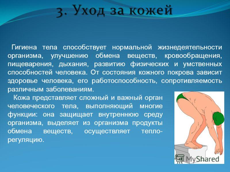 3. Уход за кожей Гигиена тела способствует нормальной жизнедеятельности организма, улучшению обмена веществ, кровообращения, пищеварения, дыхания, развитию физических и умственных способностей человека. От состояния кожного покрова зависит здоровье ч