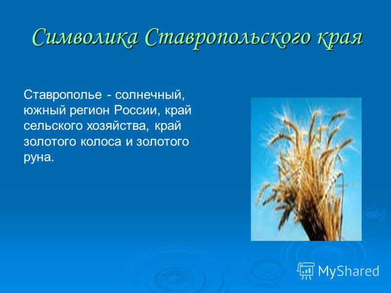 Символика Ставропольского края Ставрополье - солнечный, южный регион России, край сельского хозяйства, край золотого колоса и золотого руна.