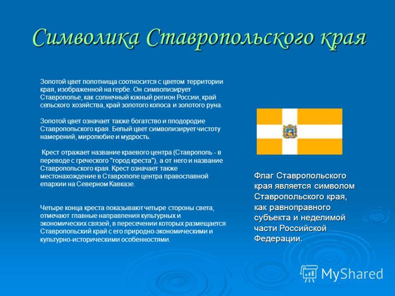 Символика Ставропольского края Золотой цвет полотнища соотносится с цветом территории края, изображенной на гербе. Он символизирует Ставрополье, как солнечный южный регион России, край сельского хозяйства, край золотого колоса и золотого руна. Золото