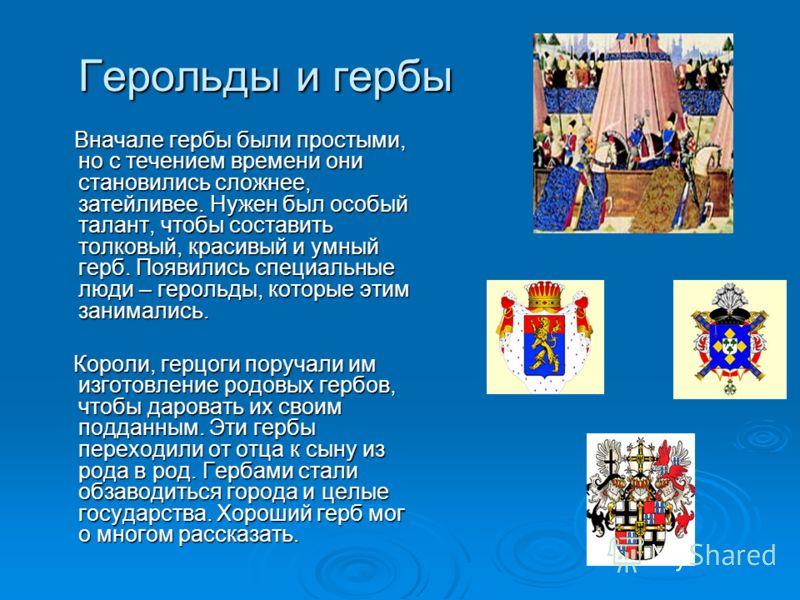 Герольды и гербы Герольды и гербы Вначале гербы были простыми, но с течением времени они становились сложнее, затейливее. Нужен был особый талант, чтобы составить толковый, красивый и умный герб. Появились специальные люди – герольды, которые этим за