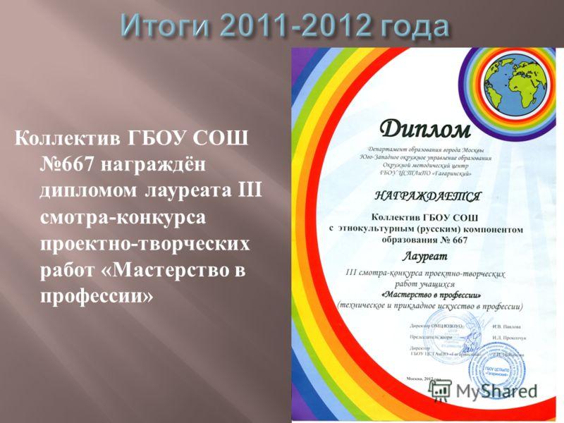 Коллектив ГБОУ СОШ 667 награждён дипломом лауреата III смотра - конкурса проектно - творческих работ « Мастерство в профессии »