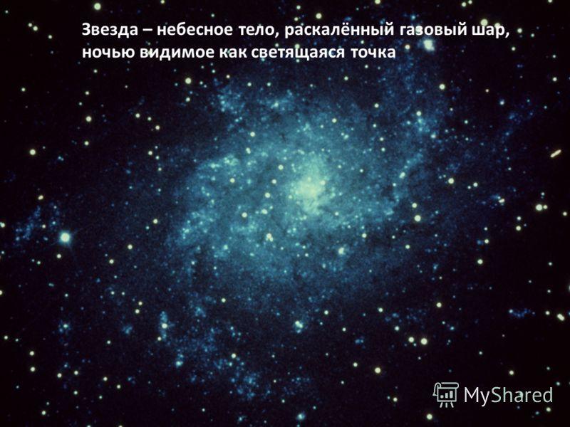 Звезда – небесное тело, раскалённый газовый шар, ночью видимое как светящаяся точка
