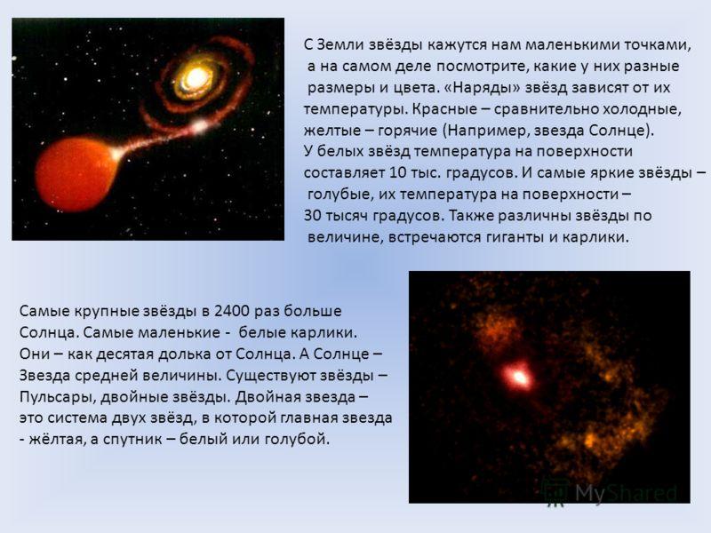 С Земли звёзды кажутся нам маленькими точками, а на самом деле посмотрите, какие у них разные размеры и цвета. «Наряды» звёзд зависят от их температуры. Красные – сравнительно холодные, желтые – горячие (Например, звезда Солнце). У белых звёзд темпер
