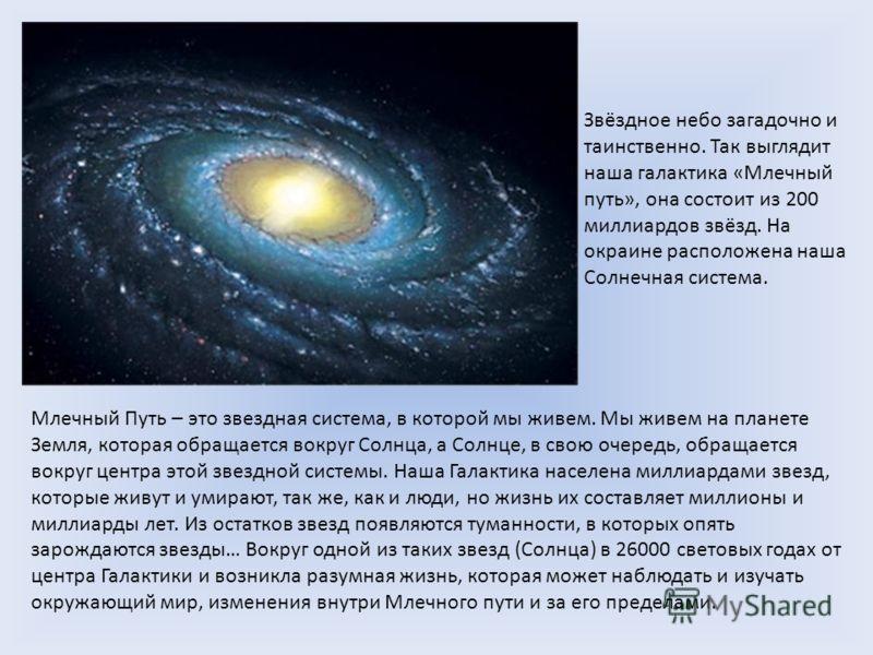 Звёздное небо загадочно и таинственно. Так выглядит наша галактика «Млечный путь», она состоит из 200 миллиардов звёзд. На окраине расположена наша Солнечная система. Млечный Путь – это звездная система, в которой мы живем. Мы живем на планете Земля,
