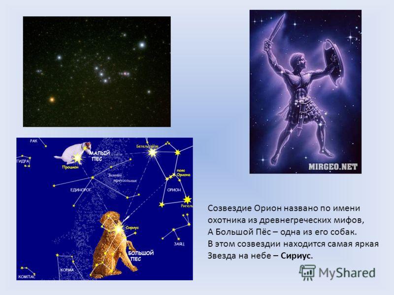 Созвездие Орион названо по имени охотника из древнегреческих мифов, А Большой Пёс – одна из его собак. В этом созвездии находится самая яркая Звезда на небе – Сириус.