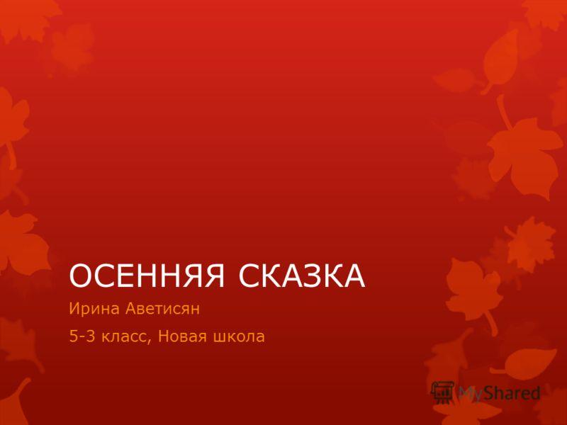 ОСЕННЯЯ СКАЗКА Ирина Аветисян 5-3 класс, Новая школа