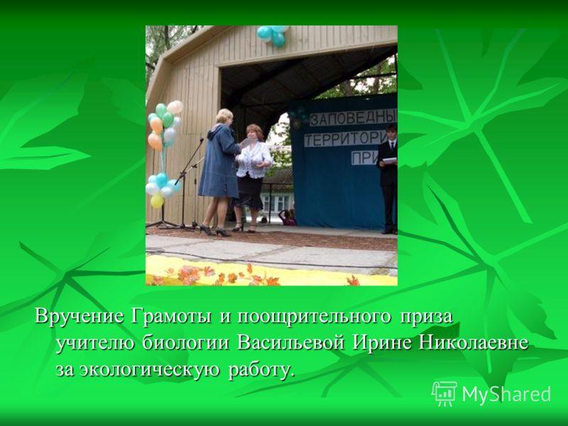 Вручение Грамоты и поощрительного приза учителю биологии Васильевой Ирине Николаевне за экологическую работу.