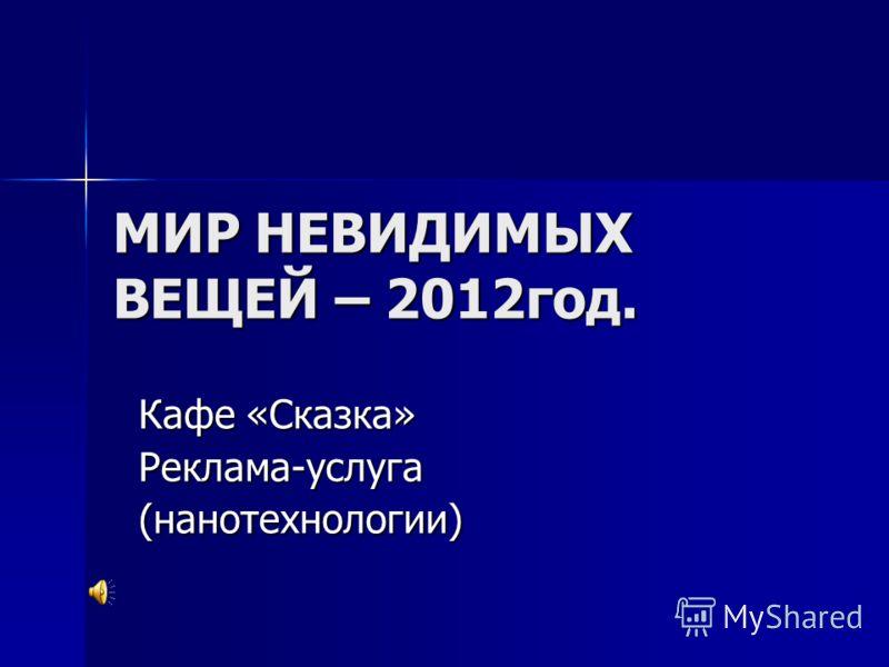 МИР НЕВИДИМЫХ ВЕЩЕЙ – 2012год. Кафе «Сказка» Реклама-услуга(нанотехнологии)