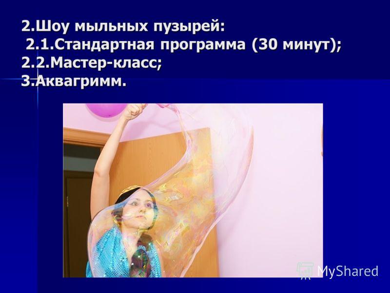 2.Шоу мыльных пузырей: 2.1.Стандартная программа (30 минут); 2.2.Мастер-класс; 3.Аквагримм.