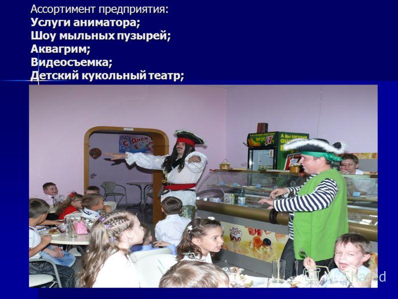 Ассортимент предприятия: Услуги аниматора; Шоу мыльных пузырей; Аквагрим; Видеосъемка; Детский кукольный театр;