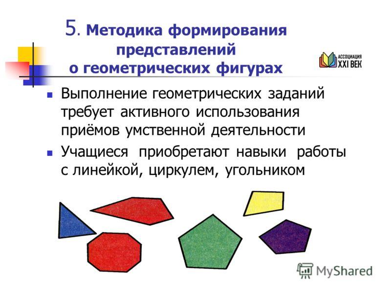 5. Методика формирования представлений о геометрических фигурах Выполнение геометрических заданий требует активного использования приёмов умственной деятельности Учащиеся приобретают навыки работы с линейкой, циркулем, угольником
