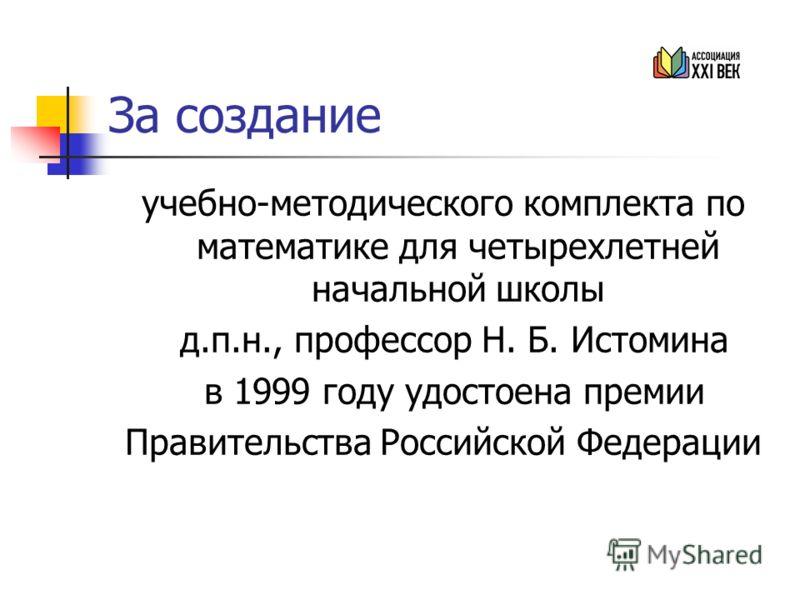 За создание учебно-методического комплекта по математике для четырехлетней начальной школы д.п.н., профессор Н. Б. Истомина в 1999 году удостоена премии Правительства Российской Федерации