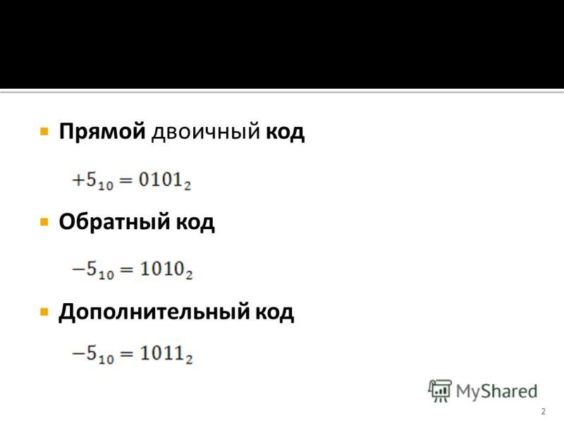 Прямой двоичный код Обратный код Дополнительный код 2