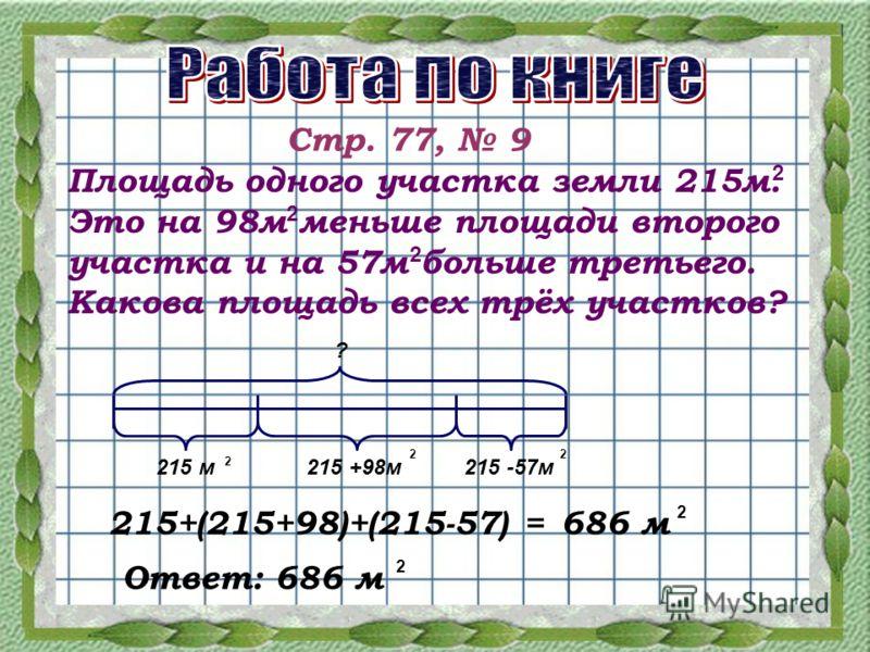 Стр. 77, 9 Площадь одного участка земли 215м. Это на 98м меньше площади второго участка и на 57м больше третьего. Какова площадь всех трёх участков? 2 2 2 215 м215 +98м215 -57м ? 2 22 215+(215+98)+(215-57) =686 м 2 Ответ: 686 м 2