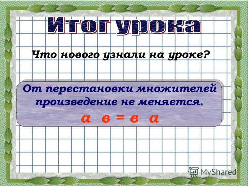 Что нового узнали на уроке? От перестановки множителей произведение не меняется. а в = в а От перестановки множителей произведение не меняется. а в = в а