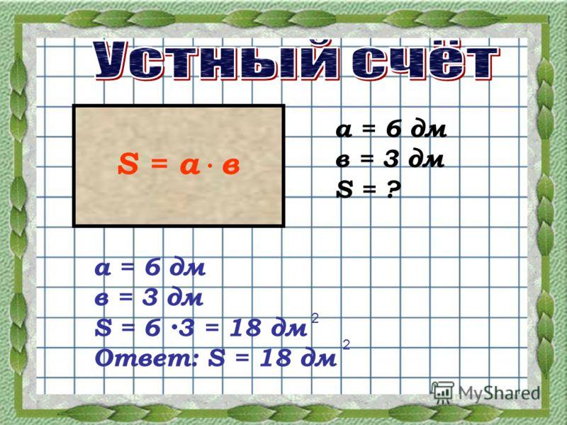 а = 6 дм в = 3 дм S = ? а = 6 дм в = 3 дм S = 6 3 = 18 дм Ответ: S = 18 дм 2 2 S = а в