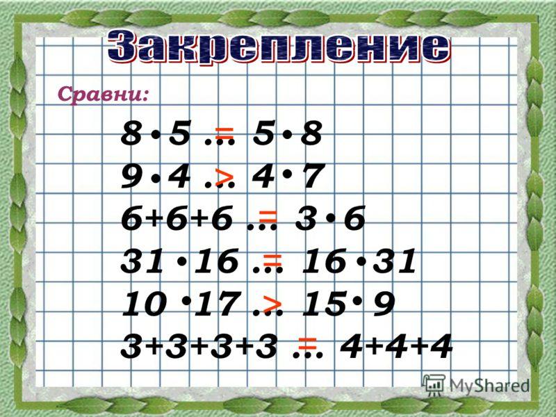 Сравни: 8 5 … 5 8 9 4 … 4 7 6+6+6 … 3 6 31 16 … 16 31 10 17 … 15 9 3+3+3+3 … 4+4+4 > = = = > =
