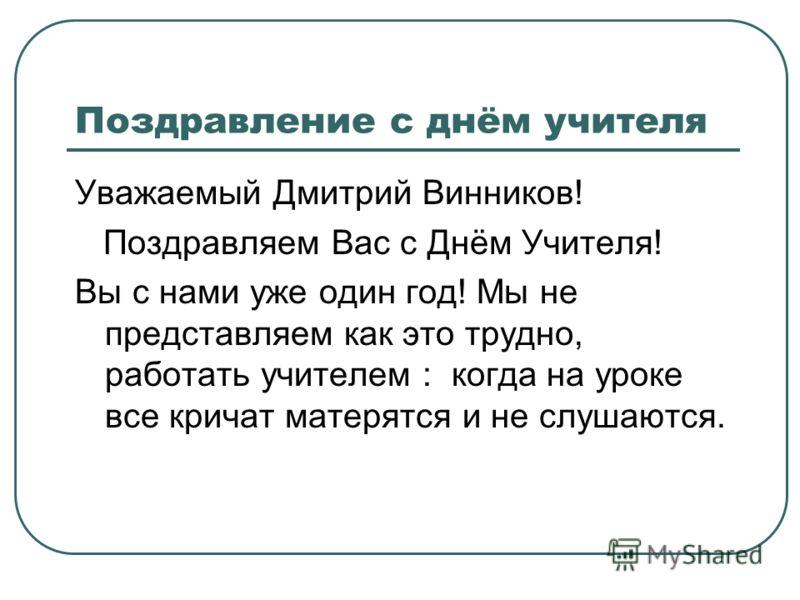 Поздравление с днём учителя Уважаемый Дмитрий Винников! Поздравляем Вас с Днём Учителя! Вы с нами уже один год! Мы не представляем как это трудно, работать учителем : когда на уроке все кричат матерятся и не слушаются.