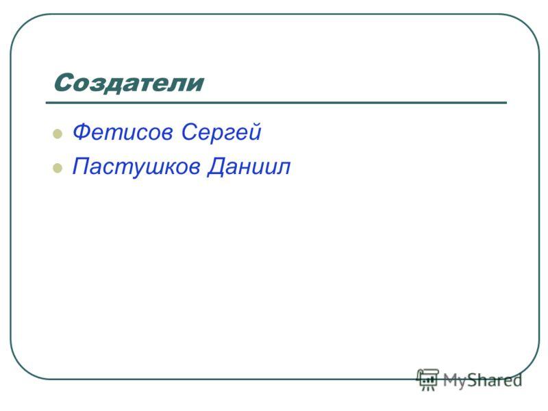 Создатели Фетисов Сергей Пастушков Даниил