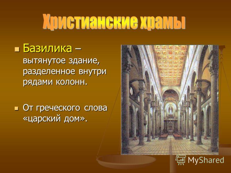 Базилика – вытянутое здание, разделенное внутри рядами колонн. Базилика – вытянутое здание, разделенное внутри рядами колонн. От греческого слова «царский дом». От греческого слова «царский дом».