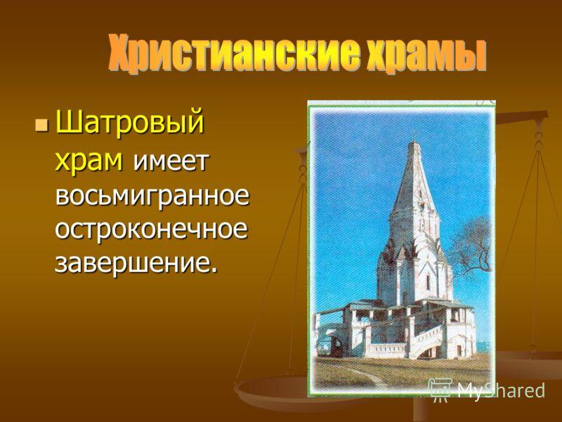 Шатровый храм имеет восьмигранное остроконечное завершение. Шатровый храм имеет восьмигранное остроконечное завершение.