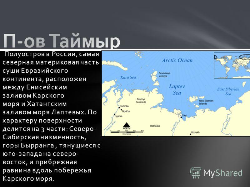 Полуостров в России, самая северная материковая часть суши Евразийского континента, расположен между Енисейским заливом Карского моря и Хатангским заливом моря Лаптевых. По характеру поверхности делится на 3 части: Северо- Сибирская низменность, горы