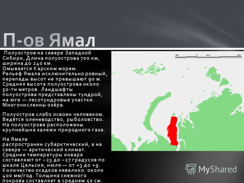Полуостров на севере Западной Сибири, Длина полуострова 700 км, ширина до 240 км. Омывается Карским морем. Рельеф Ямала исключительно ровный, перепады высот не превышают 90 м. Средняя высота полуострова около 50-ти метров. Ландшафты полуострова предс