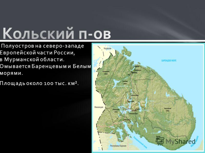 Полуостров на северо-западе Европейской части России, в Мурманской области. Омывается Баренцевым и Белым морями. Площадь около 100 тыс. км².