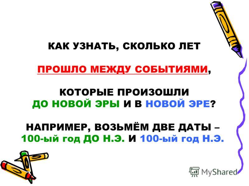 КАК УЗНАТЬ, СКОЛЬКО ЛЕТ ПРОШЛО МЕЖДУ СОБЫТИЯМИ, КОТОРЫЕ ПРОИЗОШЛИ ДО НОВОЙ ЭРЫ И В НОВОЙ ЭРЕ? НАПРИМЕР, ВОЗЬМЁМ ДВЕ ДАТЫ – 100-ый год ДО Н.Э. И 100-ый год Н.Э.