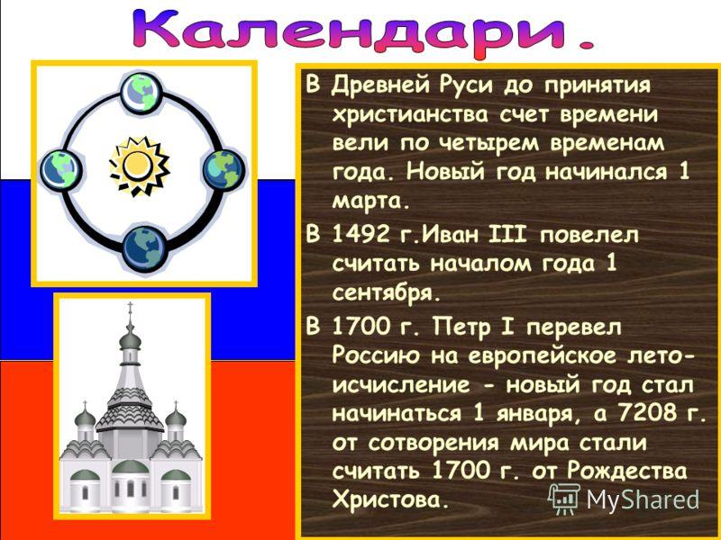 В Древней Руси до принятия христианства счет времени вели по четырем временам года. Новый год начинался 1 марта. В 1492 г.Иван III повелел считать началом года 1 сентября. В 1700 г. Петр I перевел Россию на европейское лето- исчисление - новый год ст